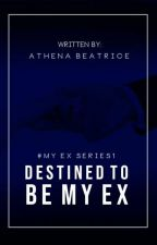 DESTINED TO BE MY EX (#MYEXSERIES1) by athengstersxx