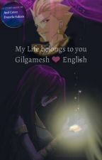 My Life belongs to you Gilgamesh ❤ English by Seo_Sakata