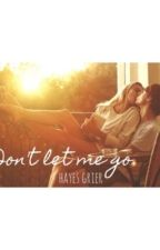 Don't Let Me Go - Hayes Grier Fanfiction by heywaetford