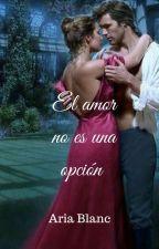 El amor no es una opción ( Actualizaciones Semanales) © by AriaBlanco2