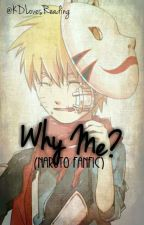 Why Me? (Naruto Fanfic) by KDLoveReadingIsAlive