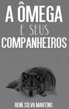 A Ômega e seus Companheiros{HIATUS} by Rene_Silva_Martins