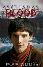 As Clear As Blood (A Merlin Fan Fiction) by onlytheuniverse