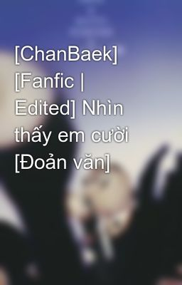 [ChanBaek] [Fanfic | Edited] Nhìn thấy em cười [Đoản văn]