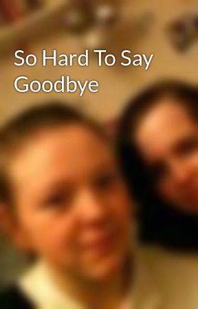 So Hard To Say Goodbye by tiffanyy12