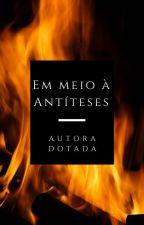 Em meio à Antíteses  by AutoraDotada