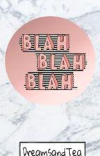 BLAH, BLAH, BLAH 💬 by DreamsandTea