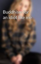 Buddhism for an idiot like me by powwla