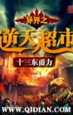 Dị Giới Chi Nghịch Thiên Siêu Thị by ryujin35789201