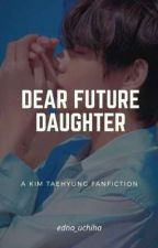 [Completed] Dear Future Daughter | kth by enara_uchiha