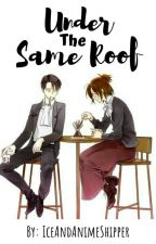 Under The Same Roof (LeviHan Fanfic)  by IceAndAnimeShipper