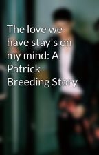 The love we have stay's on my mind: A Patrick Breeding Story by Babie_nene