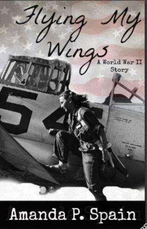 Flying My Wings (A World War II Story) by mylifeisallwrite10