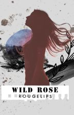 Wild Rose (BOOK 1 - COMPLETED ✓)  (BOOK 2 - COMPLETED ✓) by ROugeLips