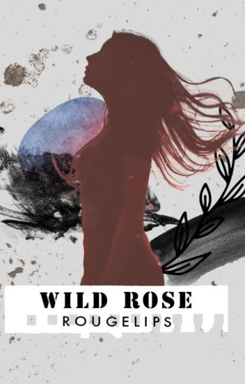 Wild Rose (BOOK 1 - COMPLETED ✓)  (BOOK 2 - COMPLETED ✓)