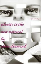 PLASTIC IS THE NEW NATURAL by diamondsrnot4eva