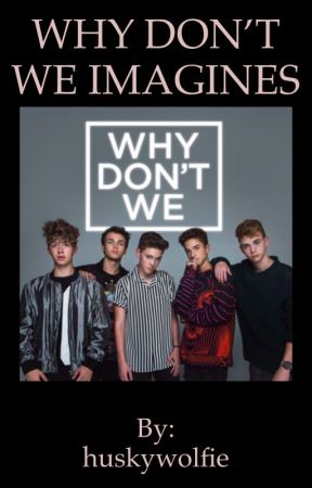 •WHY DON'T WE IMAGINES• by huskywolfie