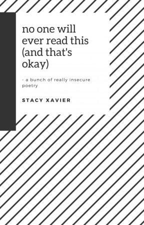 no one will ever read this, and that's okay (a bunch of really insecure poetry) by StacyXavier