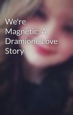 We're Magnetic: A Dramione Love Story by pierce_the_kenzie