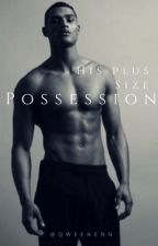 His Plus Size Possession // ON HOLD by qweenenn
