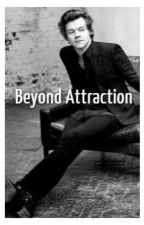 Beyond Attraction. [Harry Styles] by MeMyselfandTime31
