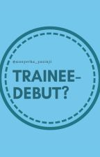 TRAINEE-Debut(?) by woxsinjjeaharyexx