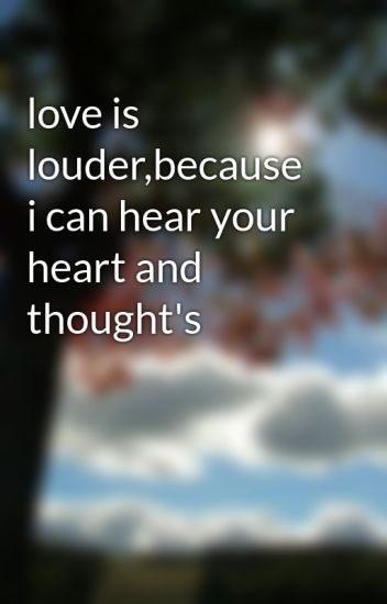 love is louder,because i can hear your heart and thought's