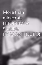 More than minecraft HBOMB94 X Shubble (DISCONTINUED) by CutieKittyGirlFanfic