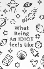 WHAT Being An IDIOT Feels Like by thegroupofidiots