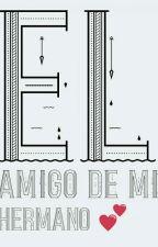 ™El amigo de Mi Hermano😒 by Leidy_Mercado01