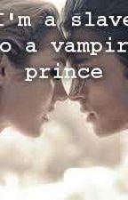 I'm a Slave to a vampire prince #Wattys2018 by everyhearthasahero18