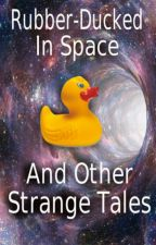Rubber-Ducked In Space and Other Strange Tales by curioustomes