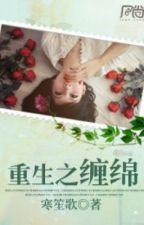 Trọng sinh chi triền miên - Hàn Sênh Ca (HĐ - tổng tài -sủng) by nguyetly_acc1