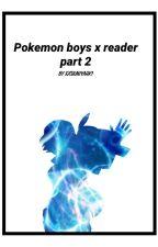 Pokemon boys x reader Part 2 by samtatoe55