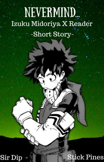 Nevermind    | Izuku Midoriya x Reader -SHORT STORY- - Sir Dip-Stick