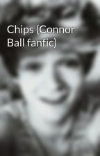 Chips (Connor Ball fanfic) by MaryJane66