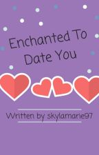 Enchanted To Date You by skylamarie97