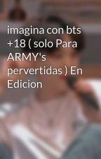 imagina con bts +18 ( solo oara ARMY's pervertidas ) by historiabts