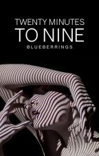 Twenty Minutes To Nine | ✓ by blueberrings