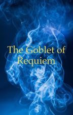 The Goblet of Requiem - Book 4 by stardust8938