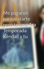 Me pagaron para matarte pero te amo 1ra Temporada Kendall y tu by MarielKaryme23