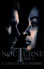 Nocturne TOME 1 : La Fille De L'ombre  by NocturneLaSaga