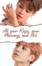 all your Roses, your Mornings and Art | pjm&jjk by ohnotuagain
