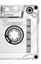 Cómo Enamorar a Erick  ||Joerick|| ●TERMINADA● by CNCOSHARONCNCO