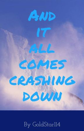 And It All Comes Crashing Down by GoldStar114