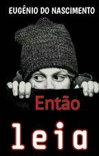 ENTÃO LEIA (CONCLUÍDO) by Escritor_Aloprado_