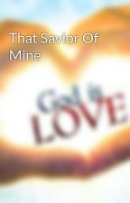 That Savior Of Mine by InJesusIBelieve