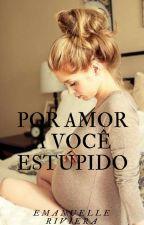 Por Amor A Você Estúpido by docinho235