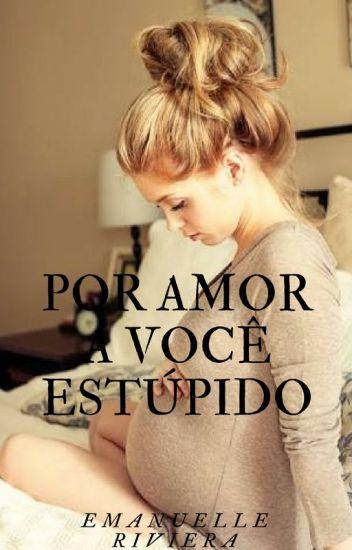 Por Amor A Você Estúpido {Completo Até 30/04/18)