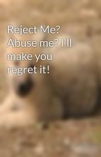 Reject Me? Abuse me? I'll make you regret it! by wolflover45